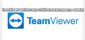 Исправление ошибки TeamViewer waitforconnectfailed