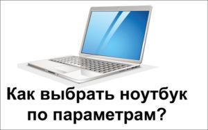 Особенности правильного выбора ноутбука по параметрам